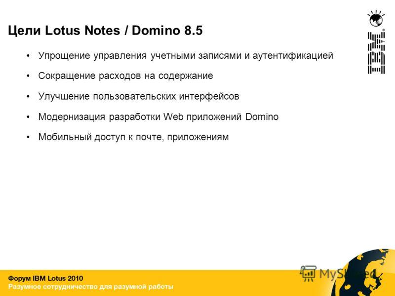 Цели Lotus Notes / Domino 8.5 Упрощение управления учетными записями и аутентификацией Сокращение расходов на содержание Улучшение пользовательских интерфейсов Модернизация разработки Web приложений Domino Мобильный доступ к почте, приложениям