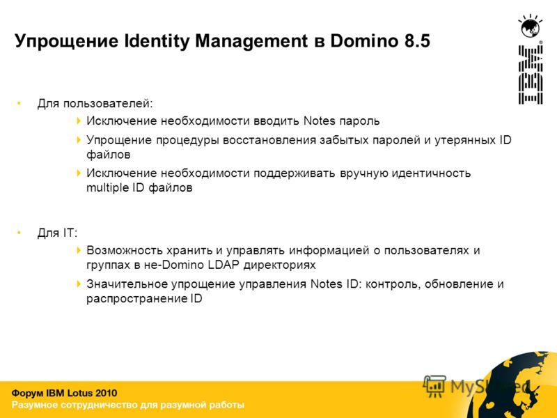 Упрощение Identity Management в Domino 8.5 Для пользователей: Исключение необходимости вводить Notes пароль Упрощение процедуры восстановления забытых паролей и утерянных ID файлов Исключение необходимости поддерживать вручную идентичность multiple I