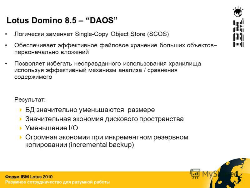 Lotus Domino 8.5 – DAOS Логически заменяет Single-Copy Object Store (SCOS) Обеспечивает эффективное файловое хранение больших объектов– первоначально вложений Позволяет избегать неоправданного использования хранилища используя эффективный механизм ан