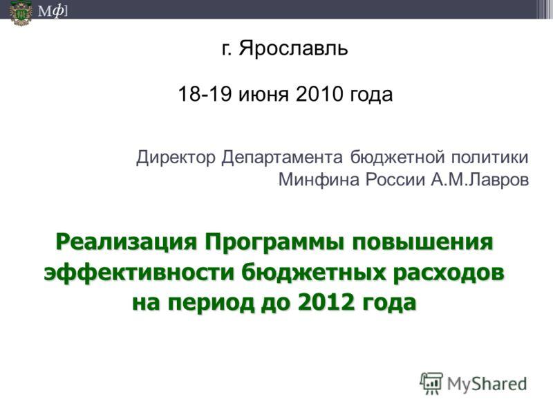 М ] ф Директор Департамента бюджетной политики Минфина России А.М.Лавров г. Ярославль 18-19 июня 2010 года Реализация Программы повышения эффективности бюджетных расходов на период до 2012 года