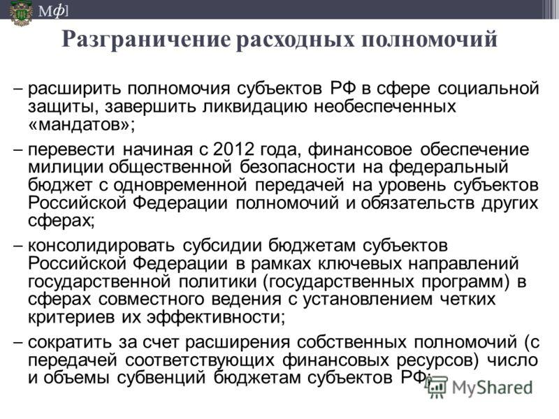 М ] ф расширить полномочия субъектов РФ в сфере социальной защиты, завершить ликвидацию необеспеченных «мандатов»; перевести начиная с 2012 года, финансовое обеспечение милиции общественной безопасности на федеральный бюджет с одновременной передачей