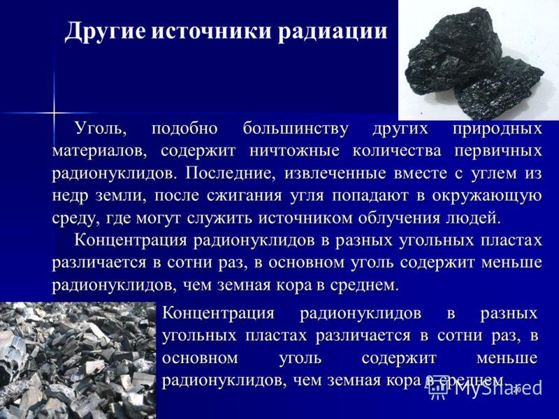 20 Уголь, подобно большинству других природных материалов, содержит ничтожные количества первичных радионуклидов. Последние, извлеченные вместе с углем из недр земли, после сжигания угля попадают в окружающую среду, где могут служить источником облуч