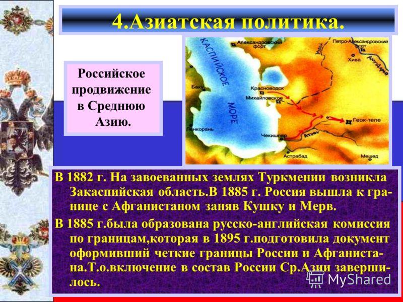 В 1882 г. На завоеванных землях Туркмении возникла Закаспийская область.В 1885 г. Россия вышла к гра- нице с Афганистаном заняв Кушку и Мерв. В 1885 г.была образована русско-английская комиссия по границам,которая в 1895 г.подготовила документ оформи
