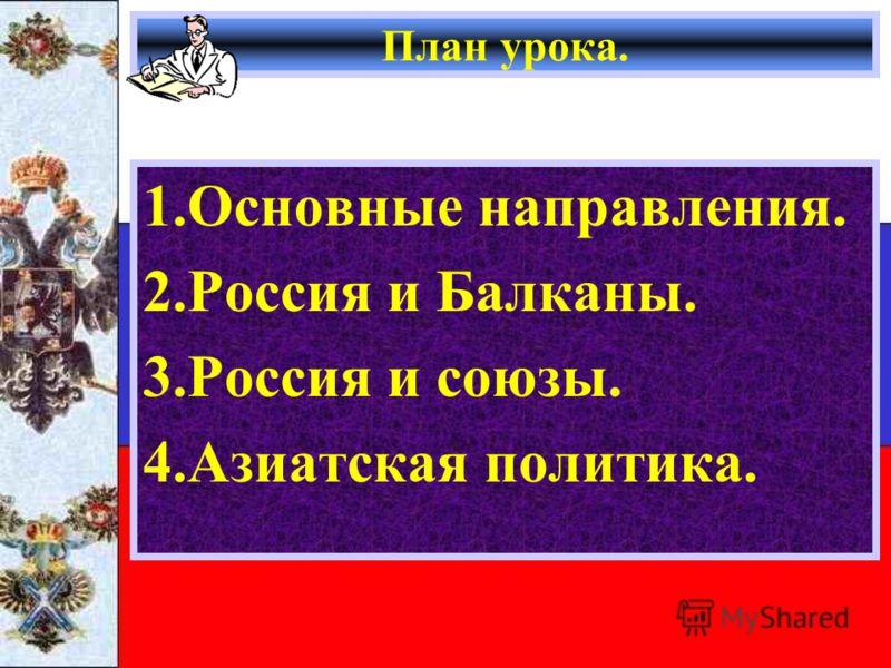 План урока. 1.Основные направления. 2.Россия и Балканы. 3.Россия и союзы. 4.Азиатская политика.