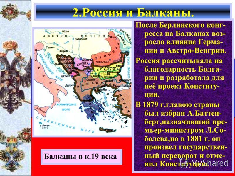 После Берлинского конг- ресса на Балканах воз- росло влияние Герма- нии и Австро-Венгрии. Россия рассчитывала на благодарность Болга- рии и разработала для неё проект Конститу- ции. В 1879 г.главою страны был избран А.Баттен- берг,назначивший пре- мь