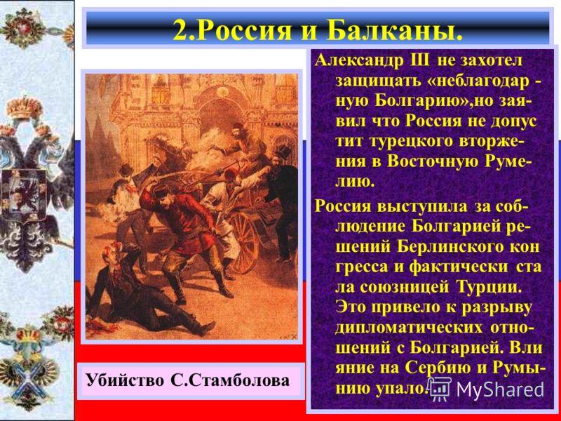 2.Россия и Балканы. Убийство С.Стамболова Александр начал давить на Баттенберга и тот стал врагом России.В 1885 г. Сербия объявила Болгарии войну но вме- шательство Австрии и России остановило кон- фликт. В 1887 г.Баттенберг был свергнут и к власти п