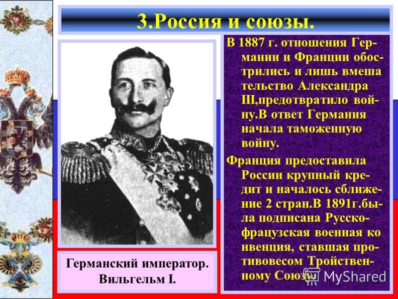 В 1887 г. отношения Гер- мании и Франции обос- трились и лишь вмеша тельство Александра III,предотвратило вой- ну.В ответ Германия начала таможенную войну. Франция предоставила России крупный кре- дит и началось сближе- ние 2 стран.В 1891г.бы- ла под