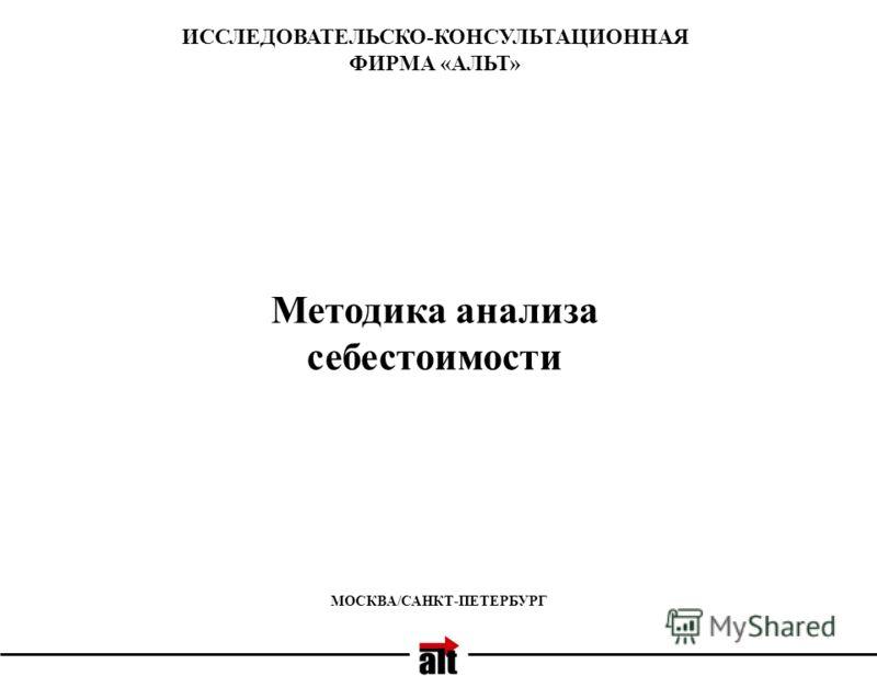МОСКВА/САНКТ-ПЕТЕРБУРГ ИССЛЕДОВАТЕЛЬСКО-КОНСУЛЬТАЦИОННАЯ ФИРМА «АЛЬТ» Методика анализа себестоимости