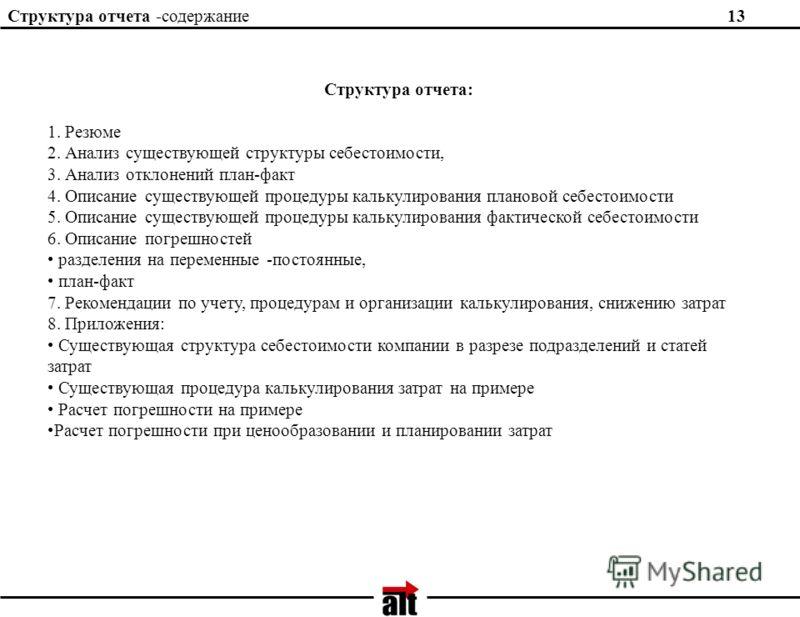 Структура отчета -содержание13 Структура отчета: 1. Резюме 2. Анализ существующей структуры себестоимости, 3. Анализ отклонений план-факт 4. Описание существующей процедуры калькулирования плановой себестоимости 5. Описание существующей процедуры кал