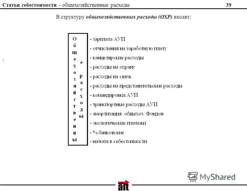 Статьи себестоимости - общехозяйственные расходы 39 : В структуру общехозяйственных расходы (ОХР) входят: