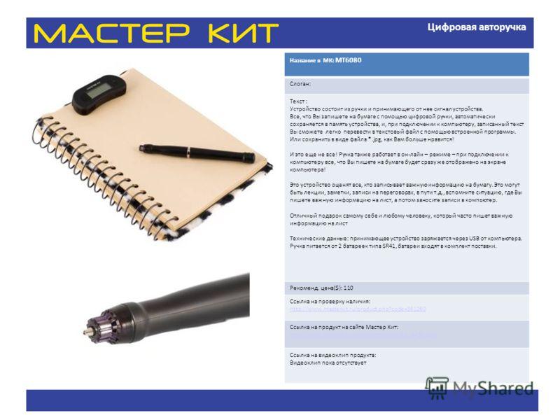 Цифровая авторучка Название в МК: MT6080 Слоган: Текст : Устройство состоит из ручки и принимающего от нее сигнал устройства. Все, что Вы запишете на бумаге с помощью цифровой ручки, автоматически сохраняется в память устройства, и, при подключении к