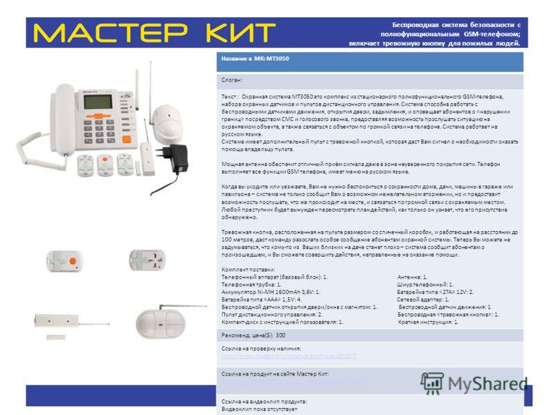 Беспроводная система безопасности с полнофункциональным GSM-телефоном; включает тревожную кнопку для пожилых людей. Название в МК: МТ3050 Слоган: Текст : Охранная система MT3050 это комплекс из стационарного полнофункционального GSM-телефона, набора