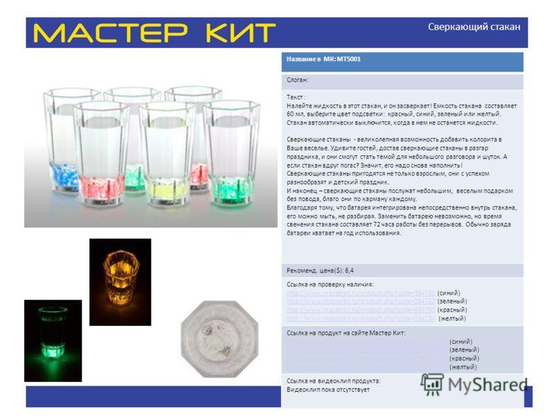 Сверкающий стакан Название в МК: МТ5001 Слоган: Текст : Налейте жидкость в этот стакан, и он засверкает! Емкость стакана составляет 60 мл, выберите цвет подсветки: красный, синий, зеленый или желтый. Стакан автоматически выключится, когда в нем не ос