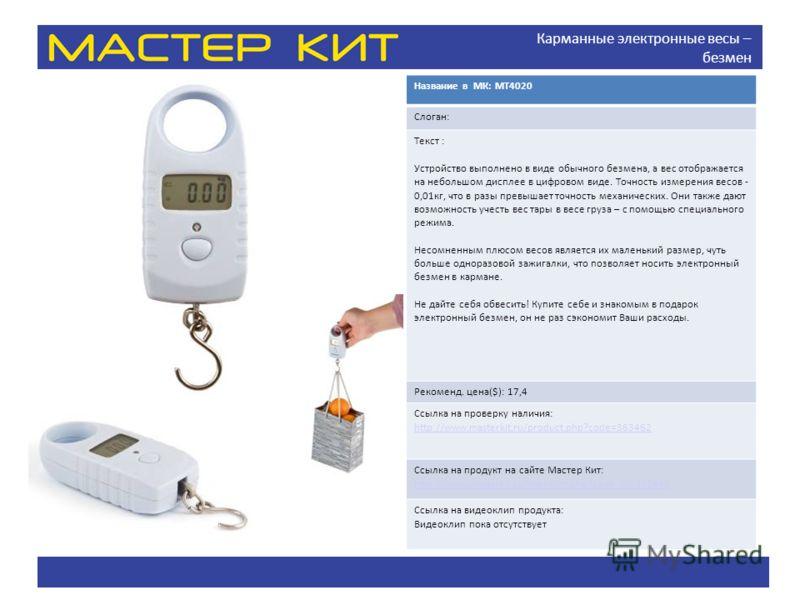 Карманные электронные весы – безмен Название в МК: MT4020 Слоган: Текст : Устройство выполнено в виде обычного безмена, а вес отображается на небольшом дисплее в цифровом виде. Точность измерения весов - 0,01кг, что в разы превышает точность механиче