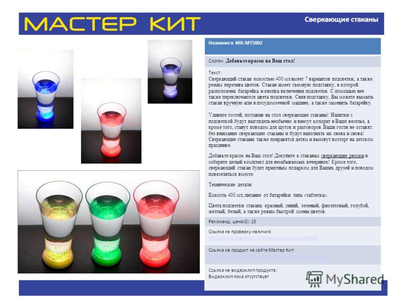 Сверкающие стаканы Название в МК: МТ5002 Слоган: Добавьте красок на Ваш стол! Текст : Сверкающий стакан емкостью 400 мл имеет 7 вариантов подсветки, а также режим перелива цветов. Стакан имеет съемную подставку, в которой расположена батарейка и кноп