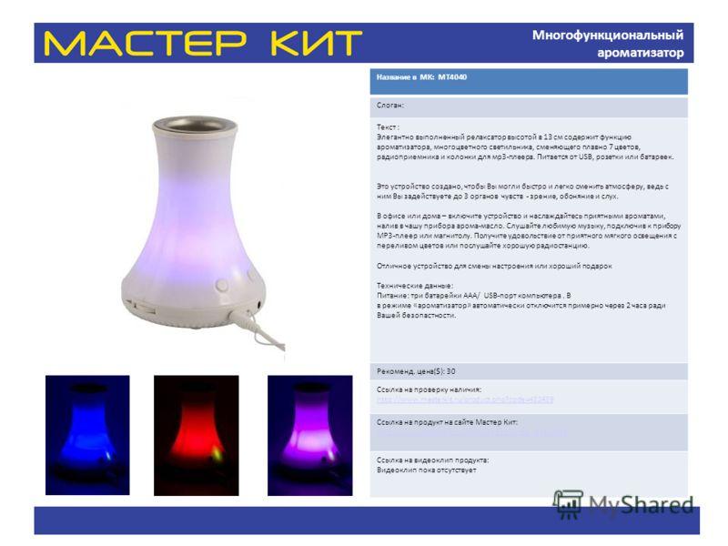 Многофункциональный ароматизатор Название в МК: МТ4040 Слоган: Текст : Элегантно выполненный релаксатор высотой в 13 см содержит функцию ароматизатора, многоцветного светильника, сменяющего плавно 7 цветов, радиоприемника и колонки для мр3-плеера. Пи