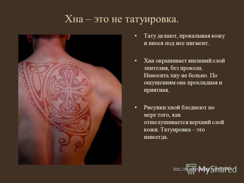 Хна – это не татуировка. Тату делают, прокалывая кожу и внося под нее пигмент. Хна окрашивает внешний слой эпителия, без прокола. Наносить хну не больно. По ощущениям она прохладная и приятная. Рисунки хной бледнеют по мере того, как отшелушивается в