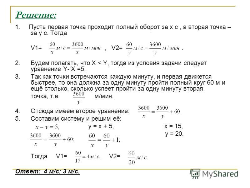 Решение: 1. Пусть первая точка проходит полный оборот за x c, а вторая точка – за y с. Тогда V1=, V2=. 2. Будем полагать, что X < Y, тогда из условия задачи следует уравнение Y- X =5. 3. Так как точки встречаются каждую минуту, и первая движется быст
