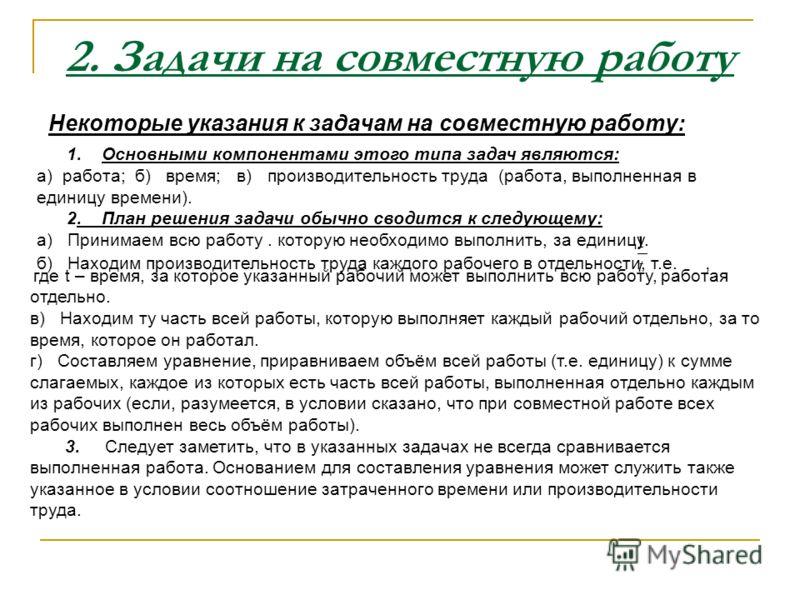 2. Задачи на совместную работу Некоторые указания к задачам на совместную работу: 1. Основными компонентами этого типа задач являются: а) работа; б) время; в) производительность труда (работа, выполненная в единицу времени). 2. План решения задачи об