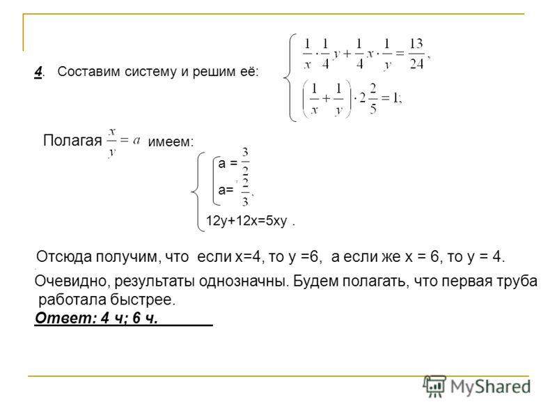 , a = Отсюда получим, что если x=4, то y =6, а если же x = 6, то y = 4.. Очевидно, результаты однозначны. Будем полагать, что первая труба работала быстрее. Ответ: 4 ч; 6 ч. 4. Составим систему и решим её: имеем: Полагая а= 12y+12x=5xy.
