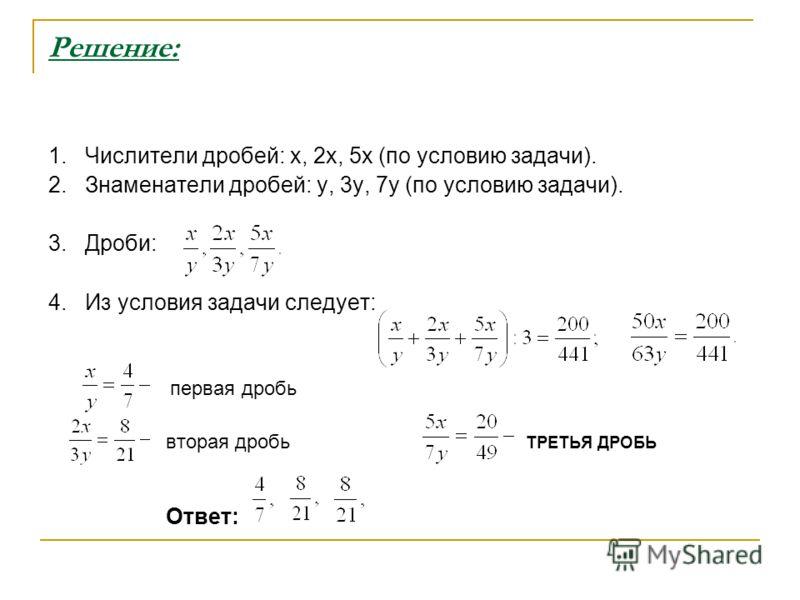 Решение: 1. Числители дробей: x, 2x, 5x (по условию задачи). 2. Знаменатели дробей: y, 3y, 7y (по условию задачи). 3. Дроби: 4. Из условия задачи следует: первая дробь вторая дробь ТРЕТЬЯ ДРОБЬ Ответ: