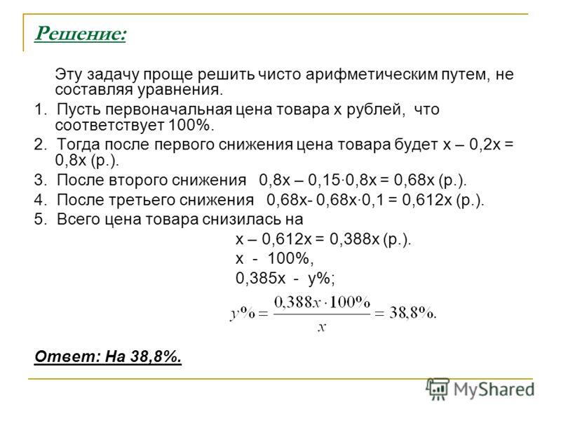 Решение: Эту задачу проще решить чисто арифметическим путем, не составляя уравнения. 1. Пусть первоначальная цена товара x рублей, что соответствует 100%. 2. Тогда после первого снижения цена товара будет x – 0,2x = 0,8x (р.). 3. После второго снижен