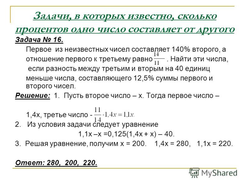 Задачи, в которых известно, сколько процентов одно число составляет от другого Задача 16. Первое из неизвестных чисел составляет 140% второго, а отношение первого к третьему равно. Найти эти числа, если разность между третьим и вторым на 40 единиц ме