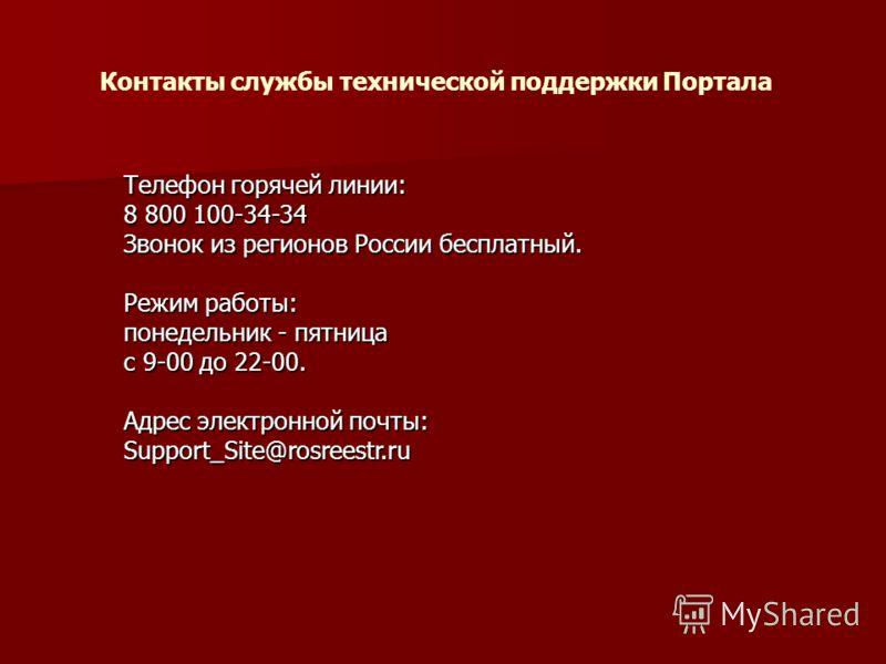 Телефон горячей линии: 8 800 100-34-34 Звонок из регионов России бесплатный. Режим работы: понедельник - пятница с 9-00 до 22-00. Адрес электронной почты: Support_Site@rosreestr.ru Контакты службы технической поддержки Портала
