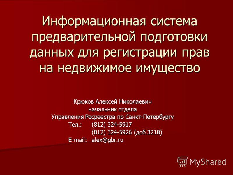 Информационная система предварительной подготовки данных для регистрации прав на недвижимое имущество Крюков Алексей Николаевич начальник отдела Управления Росреестра по Санкт-Петербургу Тел.:(812) 324-5917 (812) 324-5926 (доб.3218) E-mail:alex@gbr.r