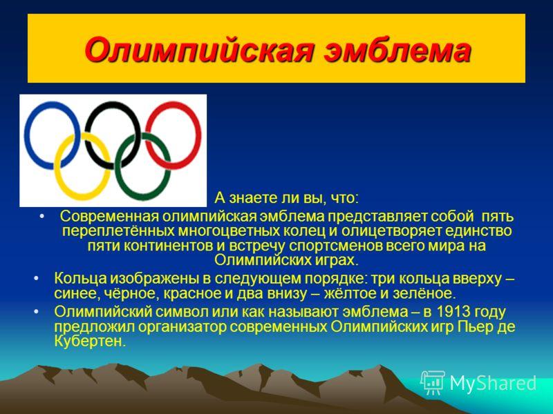 Олимпийская эмблема А знаете ли вы, что: Современная олимпийская эмблема представляет собой пять переплетённых многоцветных колец и олицетворяет единство пяти континентов и встречу спортсменов всего мира на Олимпийских играх. Кольца изображены в след