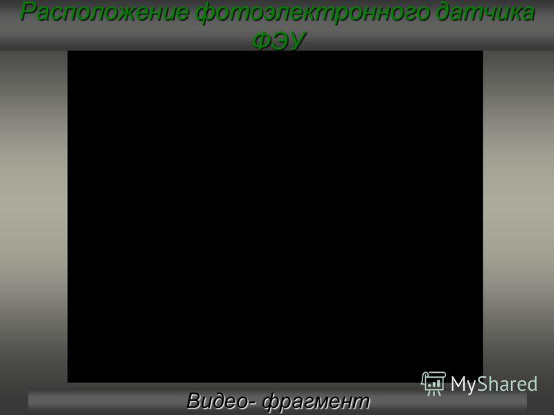 Расположение фотоэлектронного датчика ФЭУ Видео- фрагмент