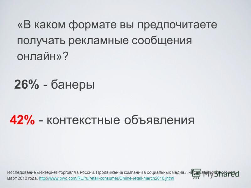 «В каком формате вы предпочитаете получать рекламные сообщения онлайн»? 42% - контекстные объявления 26% - банеры Исследование «Интернет-торговля в России. Продвижение компаний в социальных медиа», PricewaterhouseCoopers, март 2010 года. http://www.p