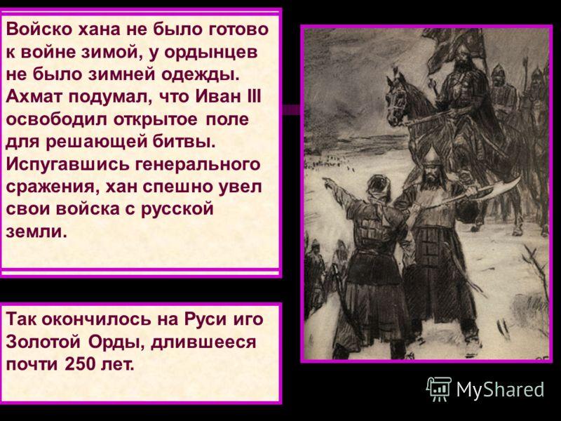 Великое стояние на р. Угре Иван III выдвинул своё войско навстречу врагу. Ахмат привел ордынских воинов к реке Угре. На противоположном берегу встало русское войско, не давая ордынцам переправиться через реку и идти на Москву. Несколько месяцев стоял