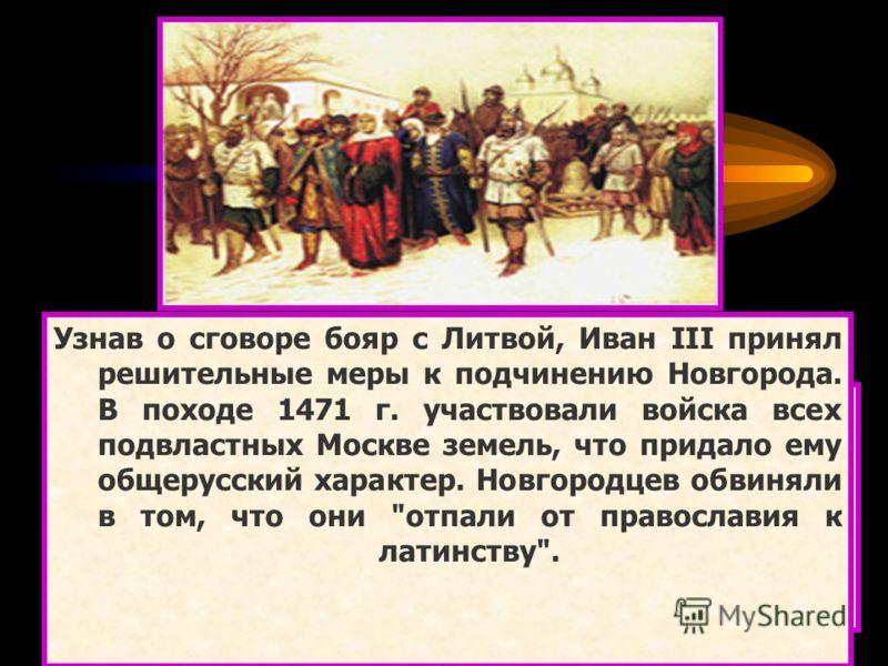 В новгородском боярстве боролись две группировки. Бояре первой, объединившиеся вокруг вдовы посадника Марфы Борецкой и ее сыновей, считали, что сохранить республиканские вольности можно только опираясь на поддержку Великого княжества Литовского. Бояр