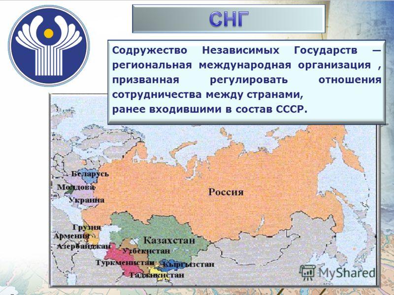 Содружество Независимых Государств региональная международная организация, призванная регулировать отношения сотрудничества между странами, ранее входившими в состав СССР.