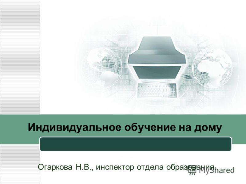 Индивидуальное обучение на дому Огаркова Н.В., инспектор отдела образования