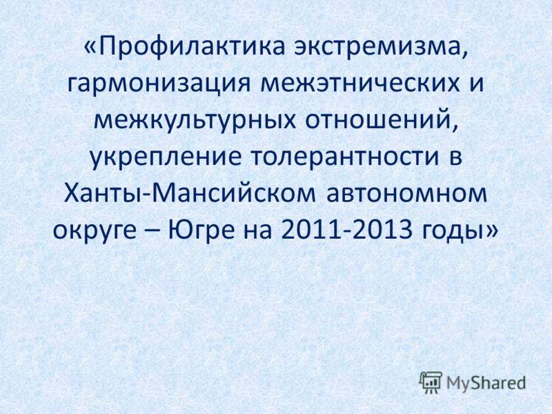 «Профилактика экстремизма, гармонизация межэтнических и межкультурных отношений, укрепление толерантности в Ханты-Мансийском автономном округе – Югре на 2011-2013 годы»