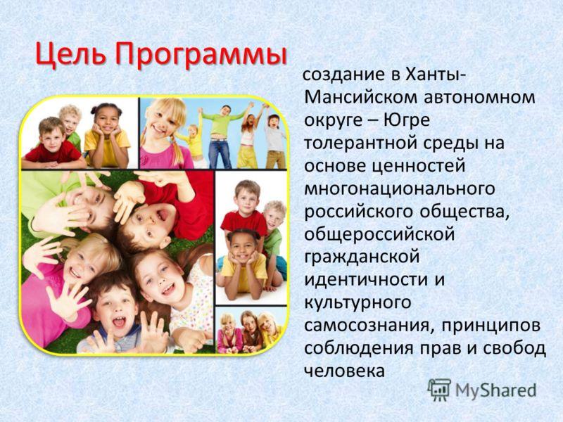 Цель Программы создание в Ханты- Мансийском автономном округе – Югре толерантной среды на основе ценностей многонационального российского общества, общероссийской гражданской идентичности и культурного самосознания, принципов соблюдения прав и свобод