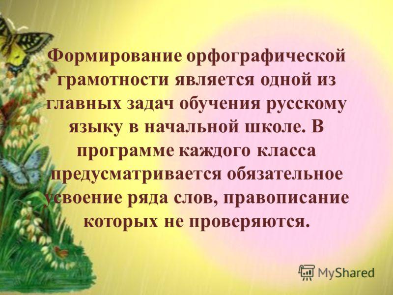 Формирование орфографической грамотности является одной из главных задач обучения русскому языку в начальной школе. В программе каждого класса предусматривается обязательное усвоение ряда слов, правописание которых не проверяются.