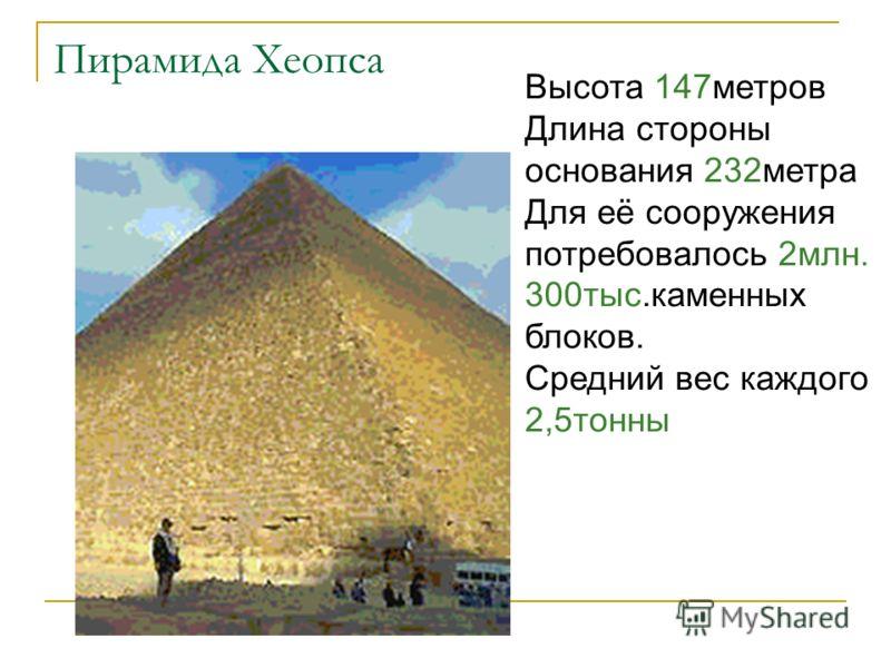 Пирамида Хеопса Высота 147метров Длина стороны основания 232метра Для её сооружения потребовалось 2млн. 300тыс.каменных блоков. Средний вес каждого 2,5тонны