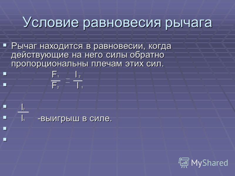 Условие равновесия рычага Рычаг находится в равновесии, когда действующие на него силы обратно пропорциональны плечам этих сил. Рычаг находится в равновесии, когда действующие на него силы обратно пропорциональны плечам этих сил. F 1 l 2 F 1 l 2 F 2