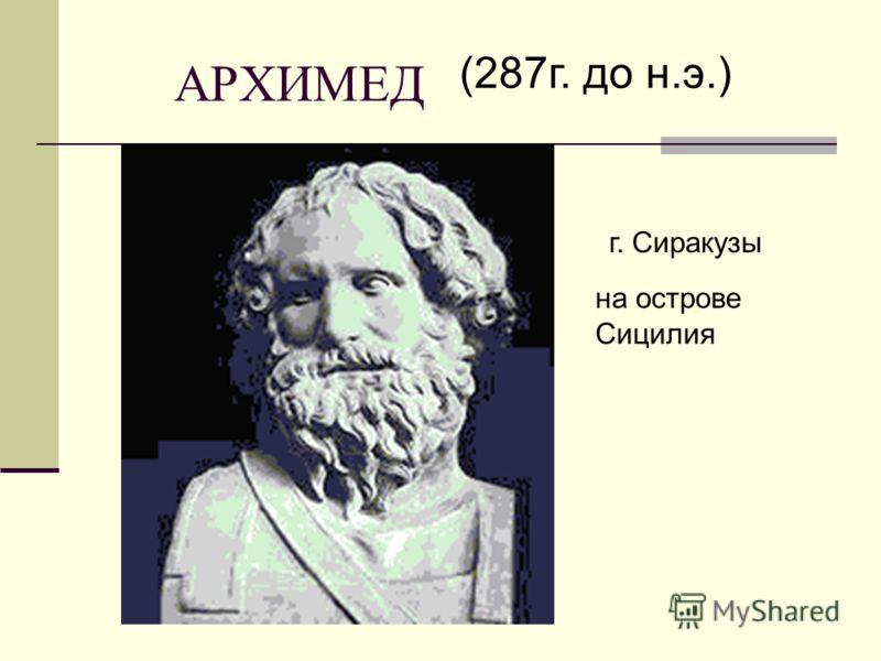 АРХИМЕД (287г. до н.э.) г. Сиракузы на острове Сицилия