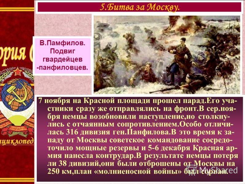 7 ноября на Красной площади прошел парад.Его уча- стники сразу же отправлялись на фронт.В сер.ноя- бря немцы возобновили наступление,но столкну- лись с отчаянным сопротивлением.Особо отличи- лась 316 дивизия ген.Панфилова.В это время к за- паду от Мо