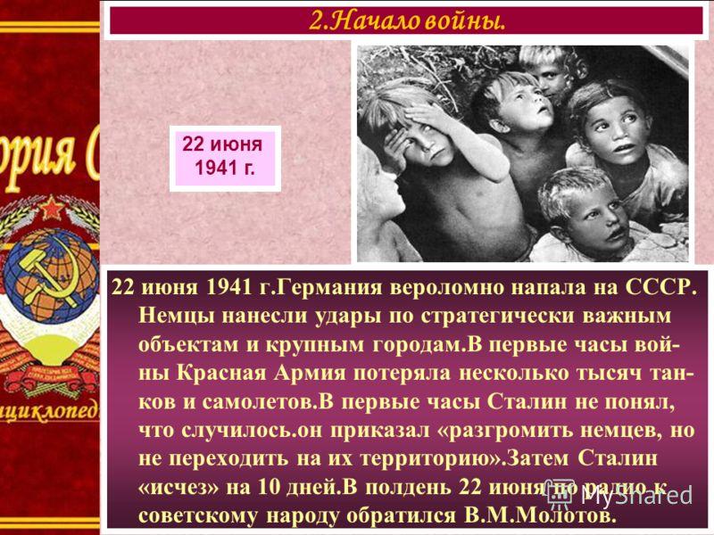 22 июня 1941 г.Германия вероломно напала на СССР. Немцы нанесли удары по стратегически важным объектам и крупным городам.В первые часы вой- ны Красная Армия потеряла несколько тысяч тан- ков и самолетов.В первые часы Сталин не понял, что случилось.он