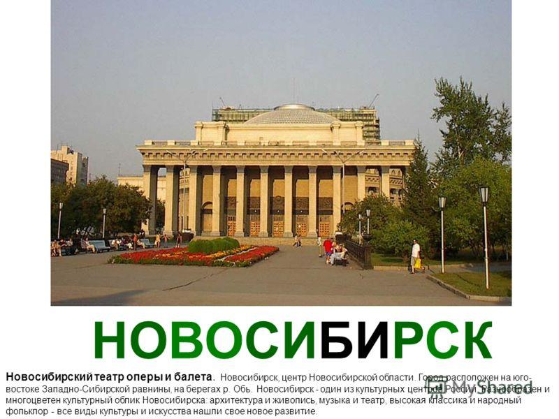 НОВОСИБИРСК Новосибирский театр оперы и балета. Новосибирск, центр Новосибирской области. Город расположен на юго- востоке Западно-Сибирской равнины, на берегах р. Обь. Новосибирск - один из культурных центров России. Разнообразен и многоцветен культ