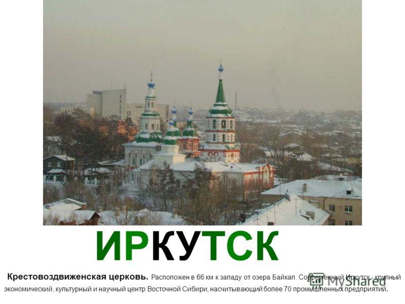 ИРКУТСК Крестовоздвиженская церковь. Расположен в 66 км к западу от озера Байкал. Современный Иркутск - крупный экономический, культурный и научный центр Восточной Сибири, насчитывающий более 70 промышленных предприятий.