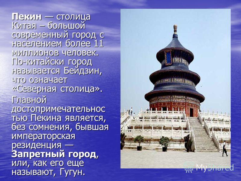 Пекин столица Китая – большой современный город с населением более 11 миллионов человек. По-китайски город называется Бейдзин, что означает «Северная столица». Главной достопримечательнос тью Пекина является, без сомнения, бывшая императорская резиде