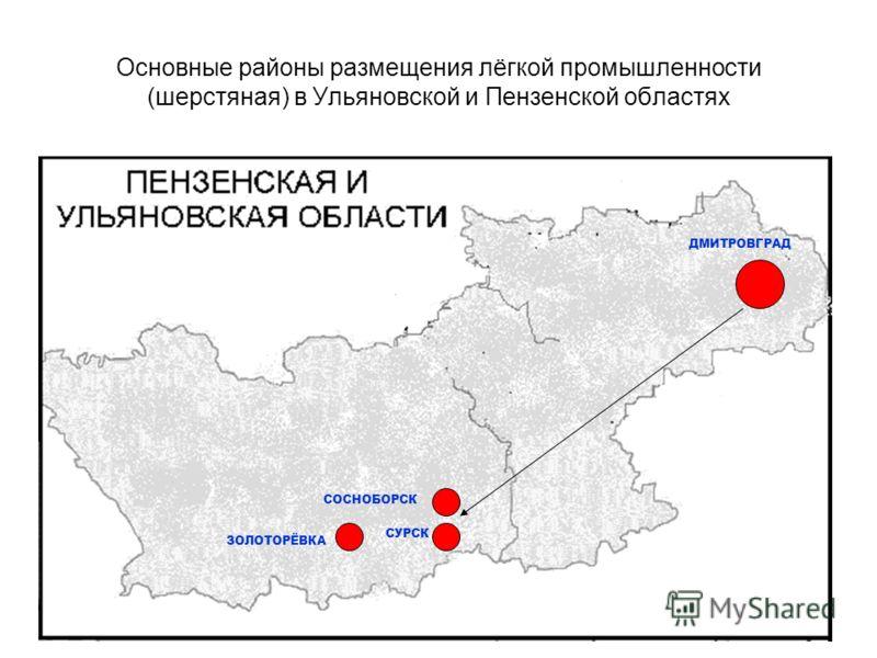 Основные районы размещения лёгкой промышленности (шерстяная) в Ульяновской и Пензенской областях ДМИТРОВГРАД СУРСК СОСНОБОРСК ЗОЛОТОРЁВКА