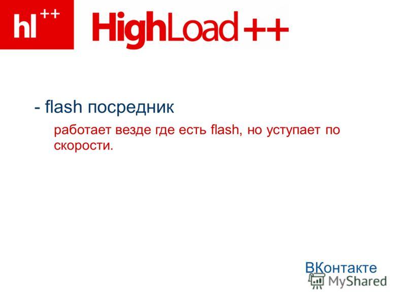 - flash посредник ВКонтакте работает везде где есть flash, но уступает по скорости.
