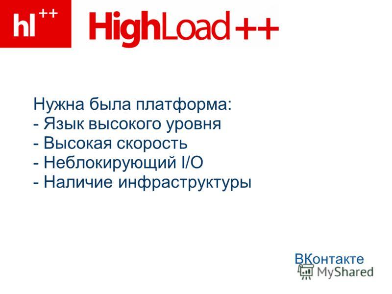 Нужна была платформа: - Язык высокого уровня - Высокая скорость - Неблокирующий I/O - Наличие инфраструктуры ВКонтакте